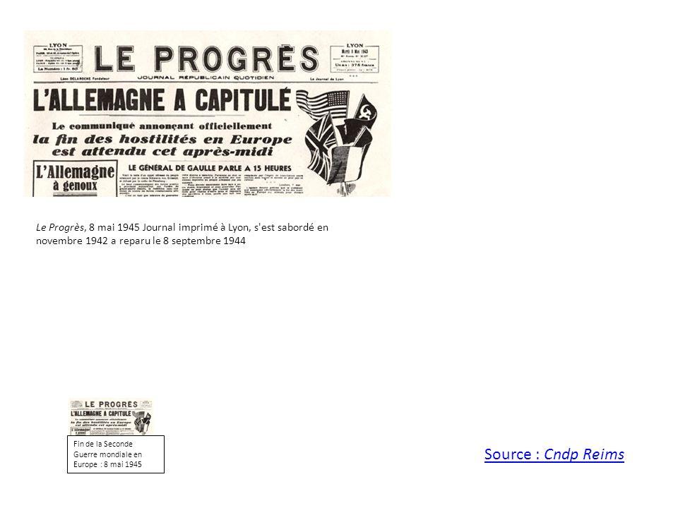 Le Progrès, 8 mai 1945 Journal imprimé à Lyon, s'est sabordé en novembre 1942 a reparu le 8 septembre 1944 Source : Cndp Reims Fin de la Seconde Guerr