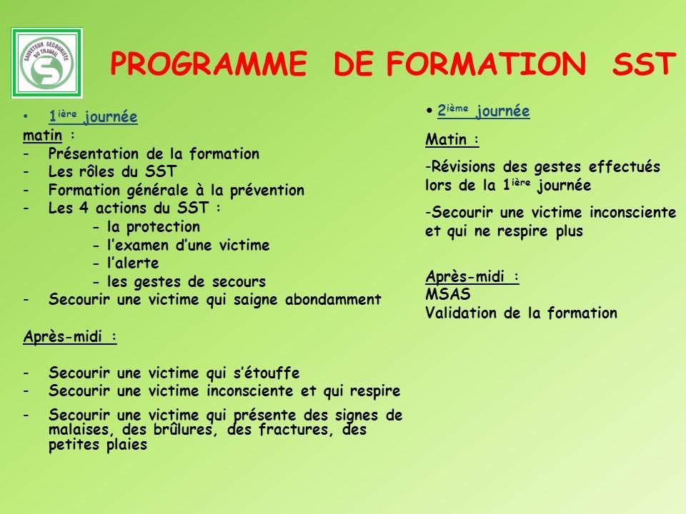 PROGRAMME DE FORMATION SST 1 ière journée matin : -Présentation de la formation -Les rôles du SST -Formation générale à la prévention -Les 4 actions d