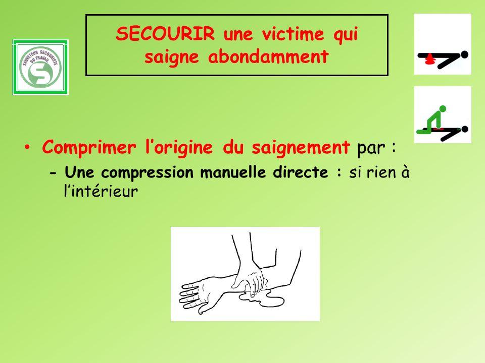 SECOURIR une victime qui saigne abondamment Comprimer lorigine du saignement par : - Une compression manuelle directe : si rien à lintérieur
