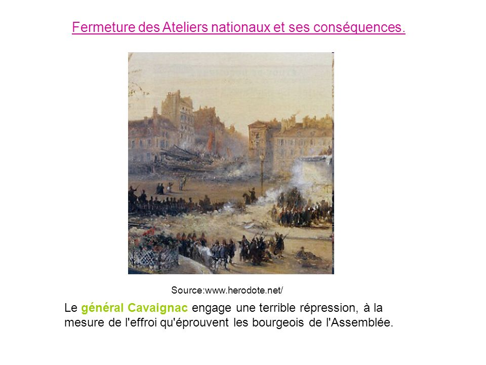 Le général Cavaignac engage une terrible répression, à la mesure de l'effroi qu'éprouvent les bourgeois de l'Assemblée. Fermeture des Ateliers nationa