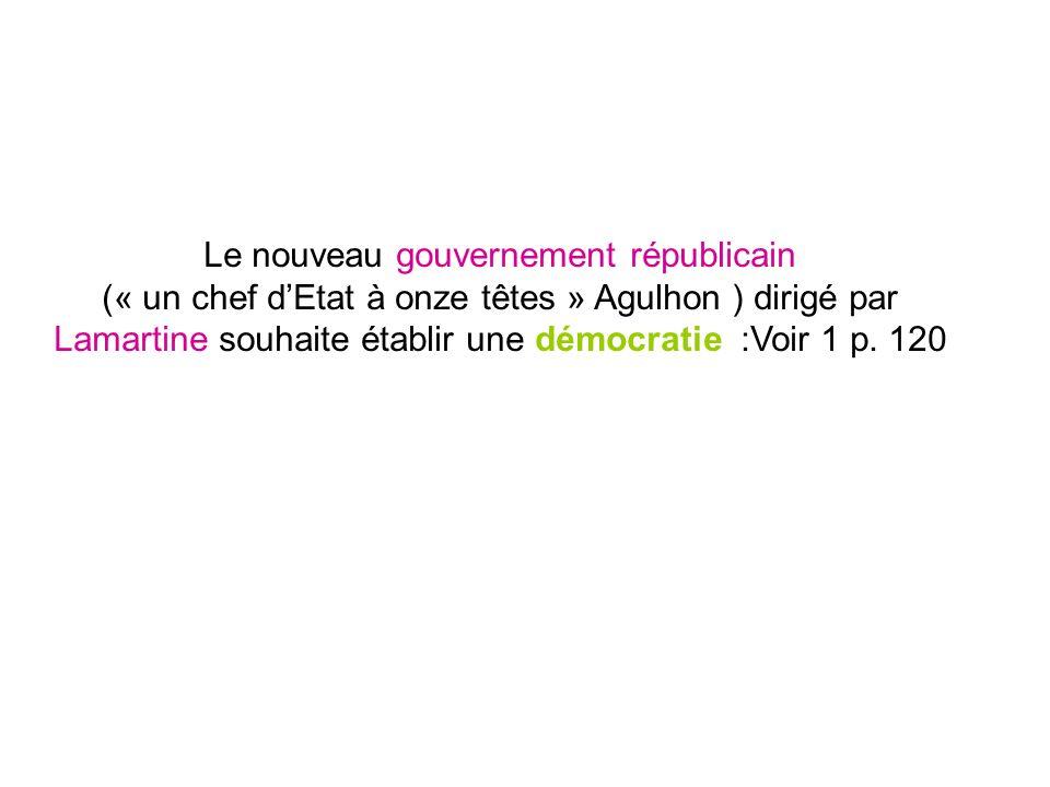 Le nouveau gouvernement républicain (« un chef dEtat à onze têtes » Agulhon ) dirigé par Lamartine souhaite établir une démocratie :Voir 1 p. 120