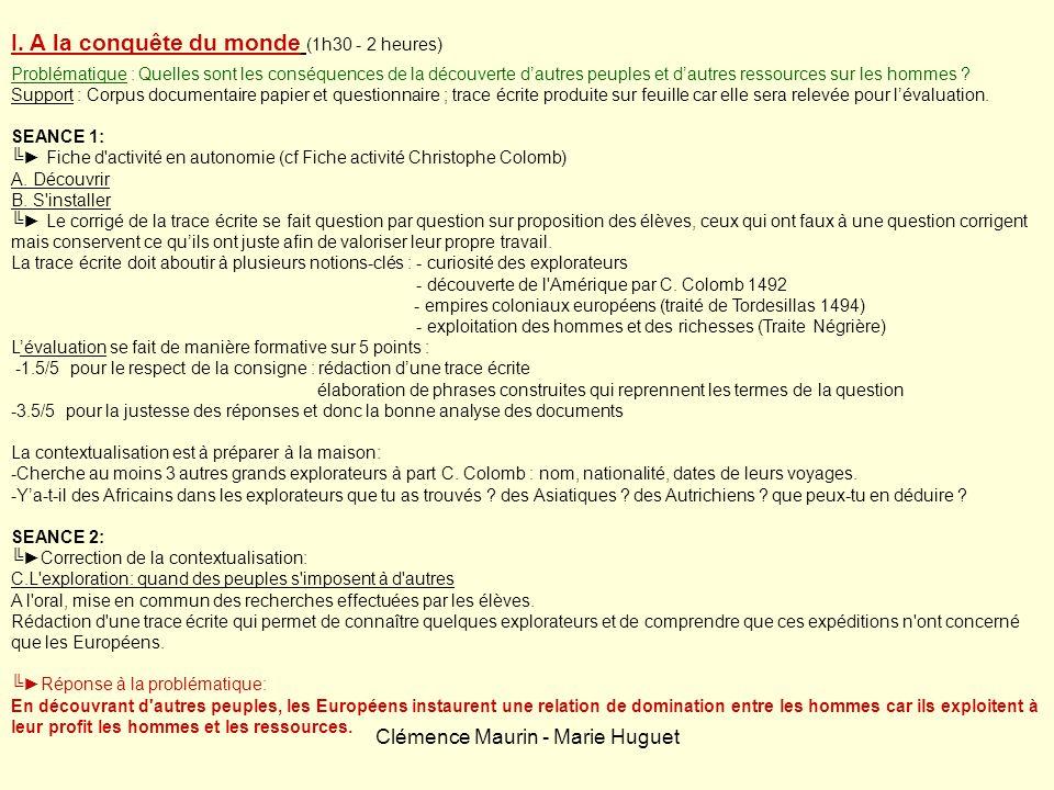 Clémence Maurin - Marie Huguet I. A la conquête du monde (1h30 - 2 heures) Problématique : Quelles sont les conséquences de la découverte dautres peup