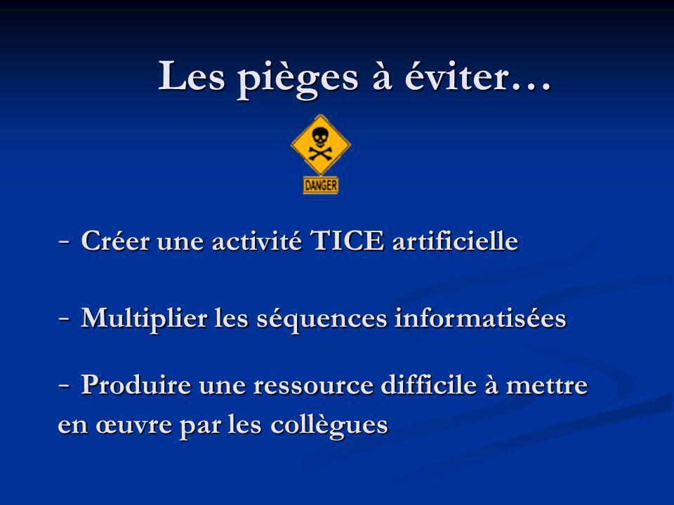 Les pièges à éviter… - Multiplier les séquences informatisées - Créer une activité TICE artificielle - Produire une ressource difficile à mettre en œuvre par les collègues