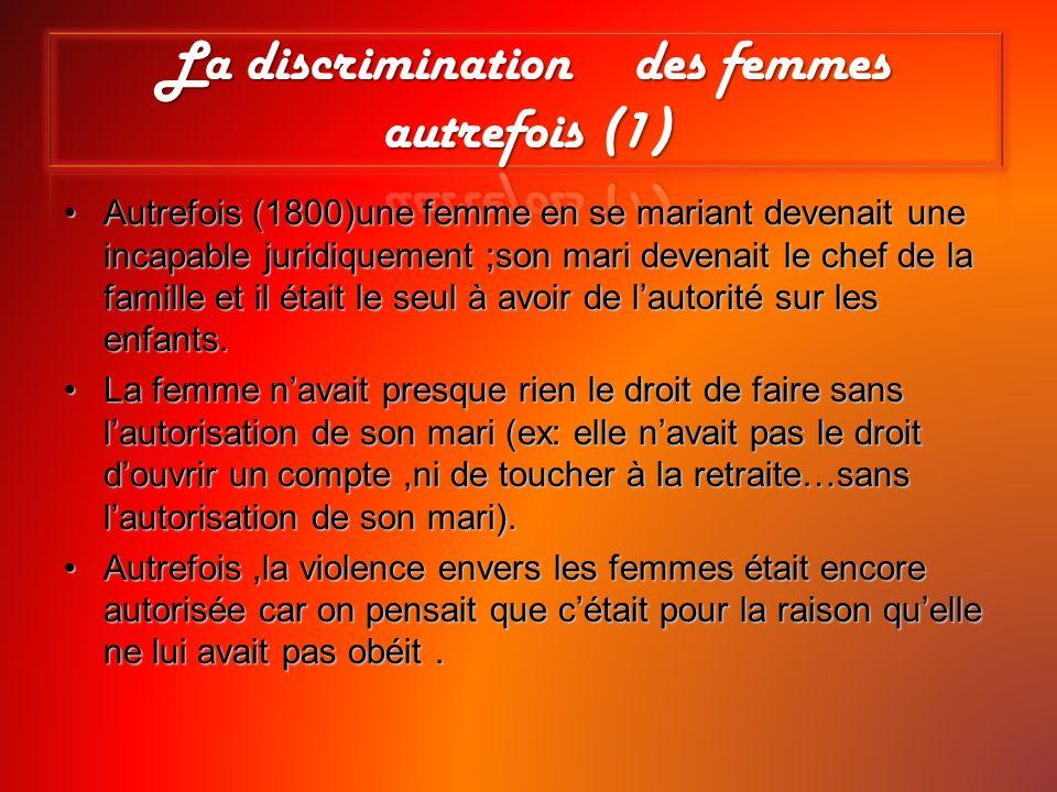 La discrimination envers les femmes autrefois(2) Quelques exemples:Quelques exemples: Avant 1907:le mari dispose du salaire de sa fille et de sa femme.Avant 1907:le mari dispose du salaire de sa fille et de sa femme.