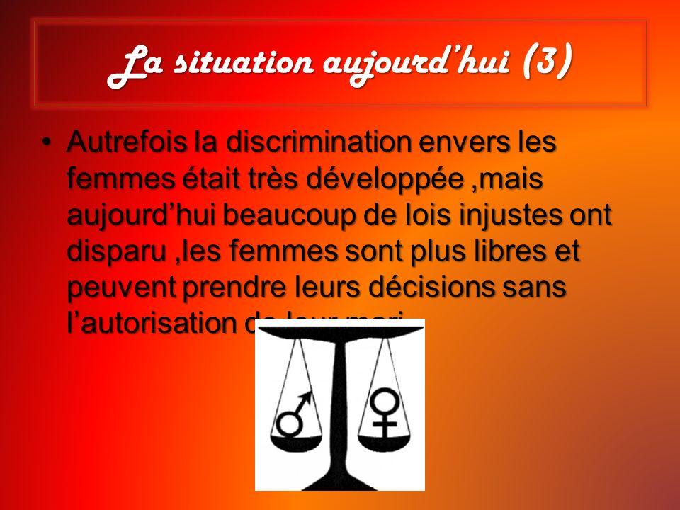 Autrefois la discrimination envers les femmes était très développée,mais aujourdhui beaucoup de lois injustes ont disparu,les femmes sont plus libres
