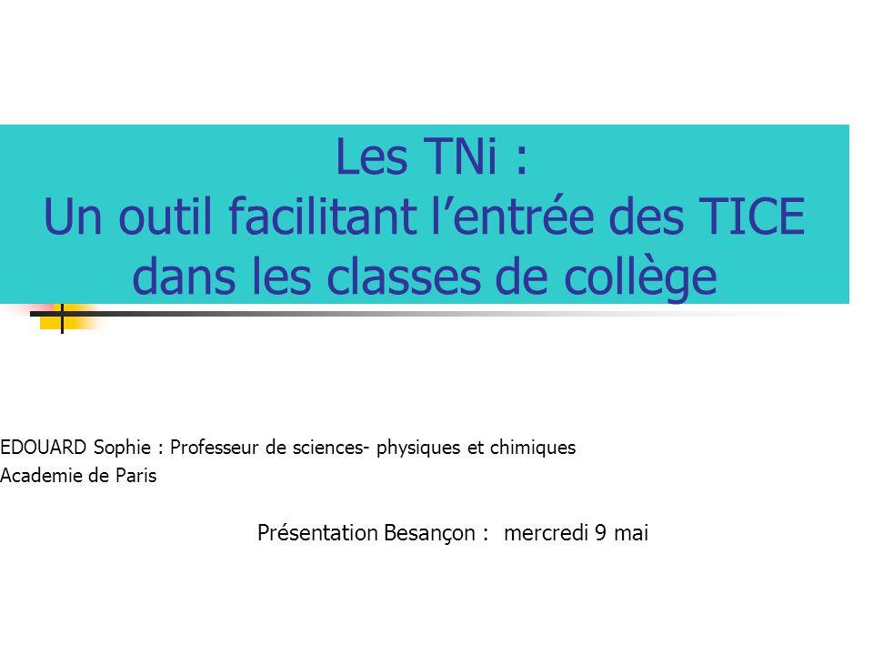 Les TNi : Un outil facilitant lentrée des TICE dans les classes de collège EDOUARD Sophie : Professeur de sciences- physiques et chimiques Academie de Paris Présentation Besançon : mercredi 9 mai