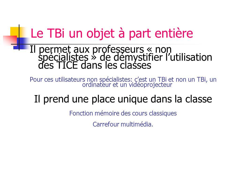 Le TBi un objet à part entière Il permet aux professeurs « non spécialistes » de démystifier lutilisation des TICE dans les classes Pour ces utilisate