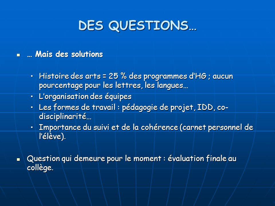 DES QUESTIONS… … Mais des solutions … Mais des solutions Histoire des arts = 25 % des programmes dHG ; aucun pourcentage pour les lettres, les langues