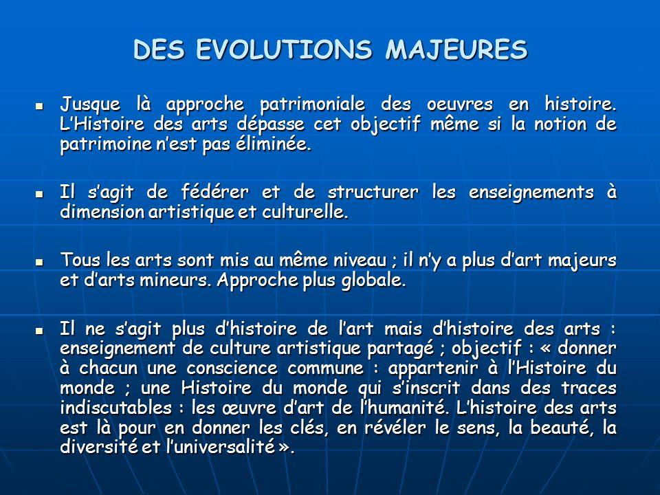 DES EVOLUTIONS MAJEURES Jusque là approche patrimoniale des oeuvres en histoire. LHistoire des arts dépasse cet objectif même si la notion de patrimoi