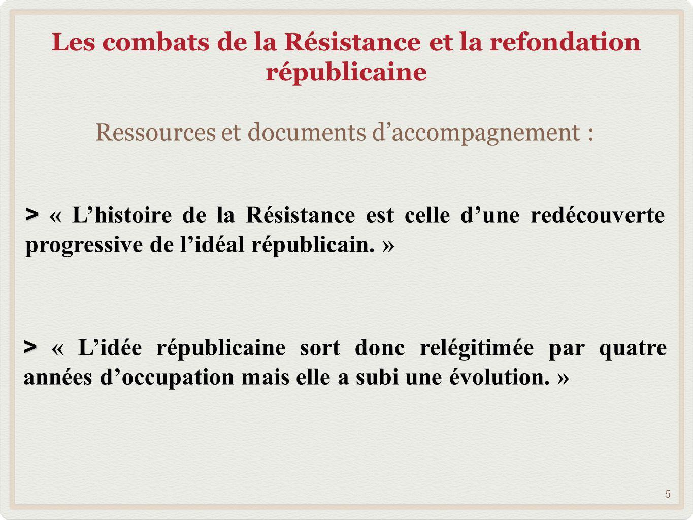 Les combats de la Résistance et la refondation républicaine 5 > > « Lhistoire de la Résistance est celle dune redécouverte progressive de lidéal répub