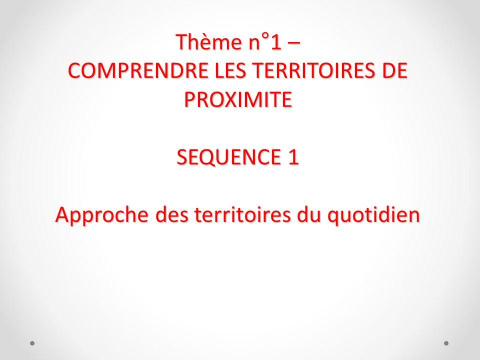 Thème n°1 – COMPRENDRE LES TERRITOIRES DE PROXIMITE SEQUENCE 1 Approche des territoires du quotidien