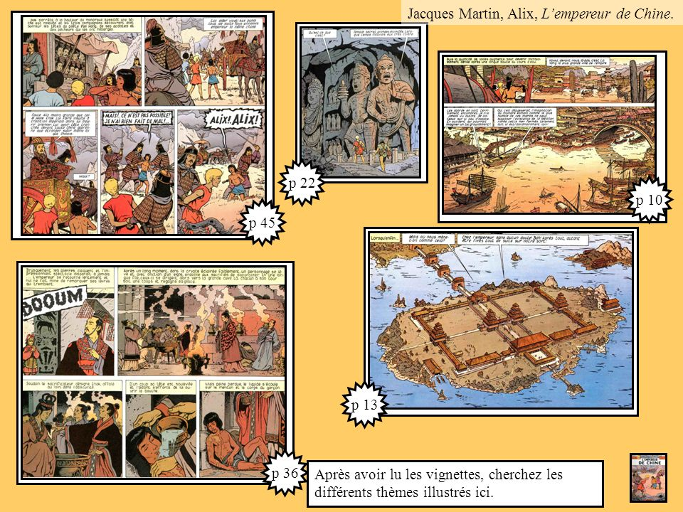p 13 p 36 p 45 p 22 p 10 Après avoir lu les vignettes, cherchez les différents thèmes illustrés ici. Jacques Martin, Alix, Lempereur de Chine.