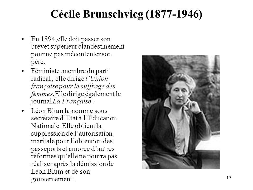 13 Cécile Brunschvicg (1877-1946) En 1894,elle doit passer son brevet supérieur clandestinement pour ne pas mécontenter son père. Féministe,membre du