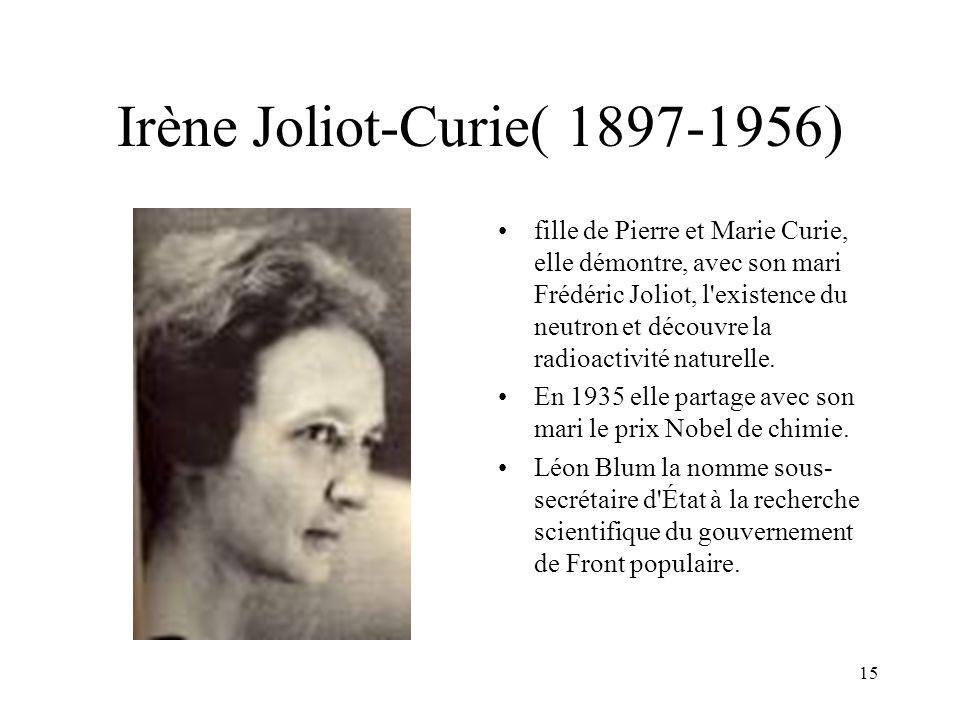 15 Irène Joliot-Curie( 1897-1956) fille de Pierre et Marie Curie, elle démontre, avec son mari Frédéric Joliot, l'existence du neutron et découvre la