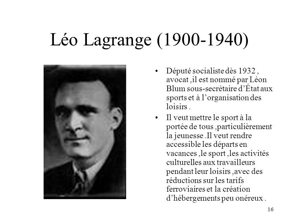 16 Léo Lagrange (1900-1940) Député socialiste dès 1932, avocat,il est nommé par Léon Blum sous-secrétaire dÉtat aux sports et à lorganisation des loisirs.
