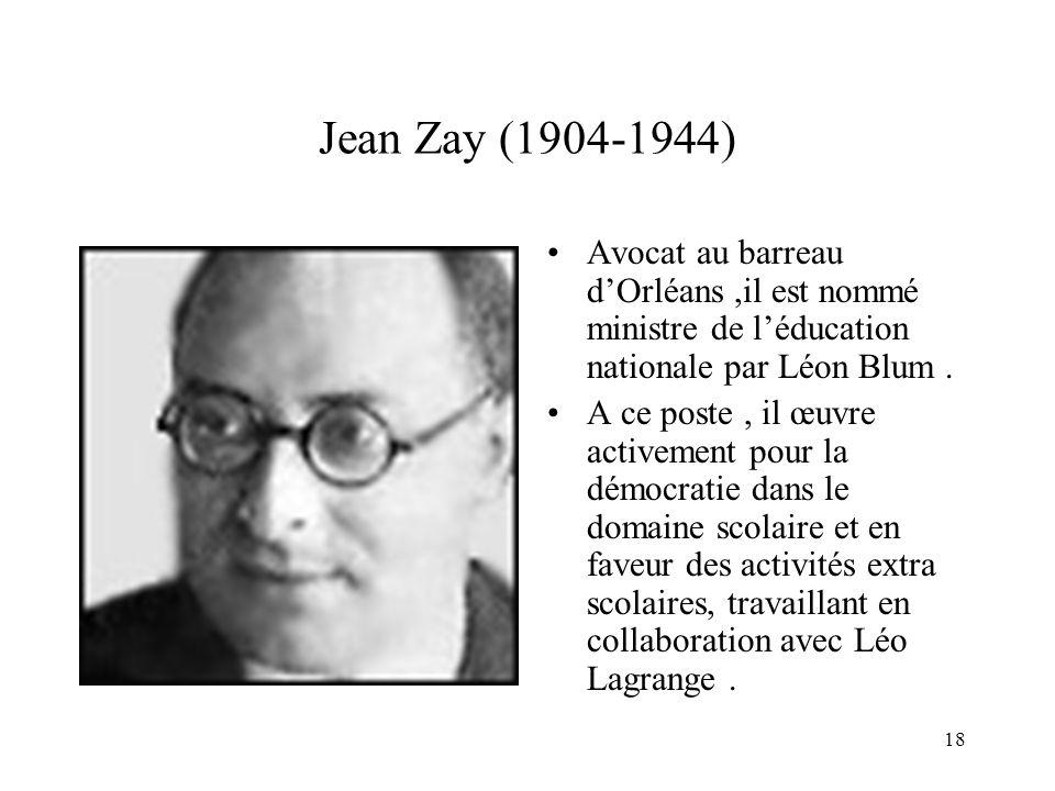 18 Jean Zay (1904-1944) Avocat au barreau dOrléans,il est nommé ministre de léducation nationale par Léon Blum. A ce poste, il œuvre activement pour l