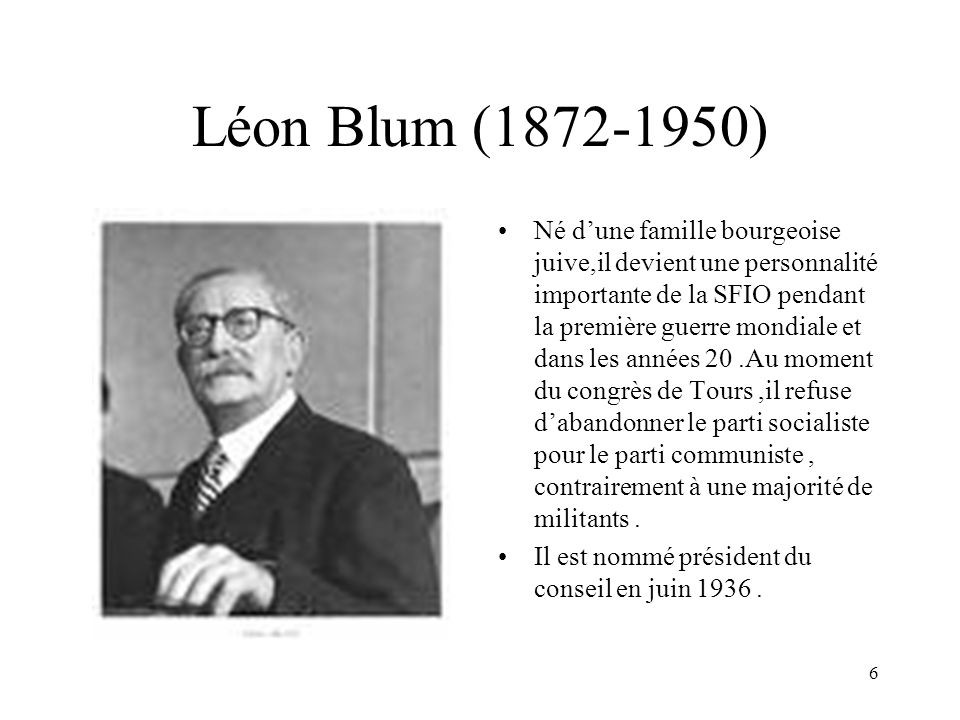 6 Léon Blum (1872-1950) Né dune famille bourgeoise juive,il devient une personnalité importante de la SFIO pendant la première guerre mondiale et dans les années 20.Au moment du congrès de Tours,il refuse dabandonner le parti socialiste pour le parti communiste, contrairement à une majorité de militants.