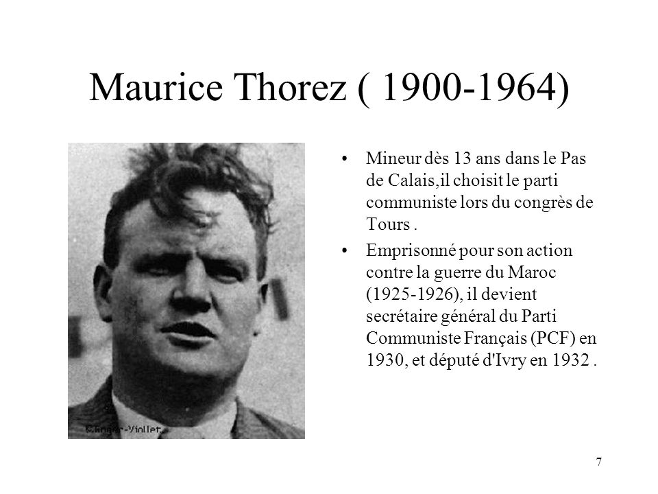 7 Maurice Thorez ( 1900-1964) Mineur dès 13 ans dans le Pas de Calais,il choisit le parti communiste lors du congrès de Tours. Emprisonné pour son act