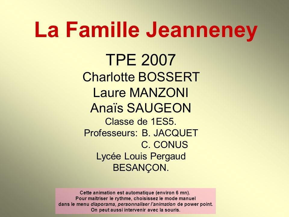 La Famille Jeanneney TPE 2007 Charlotte BOSSERT Laure MANZONI Anaïs SAUGEON Classe de 1ES5. Professeurs:B. JACQUET C. CONUS Lycée Louis Pergaud BESANÇ