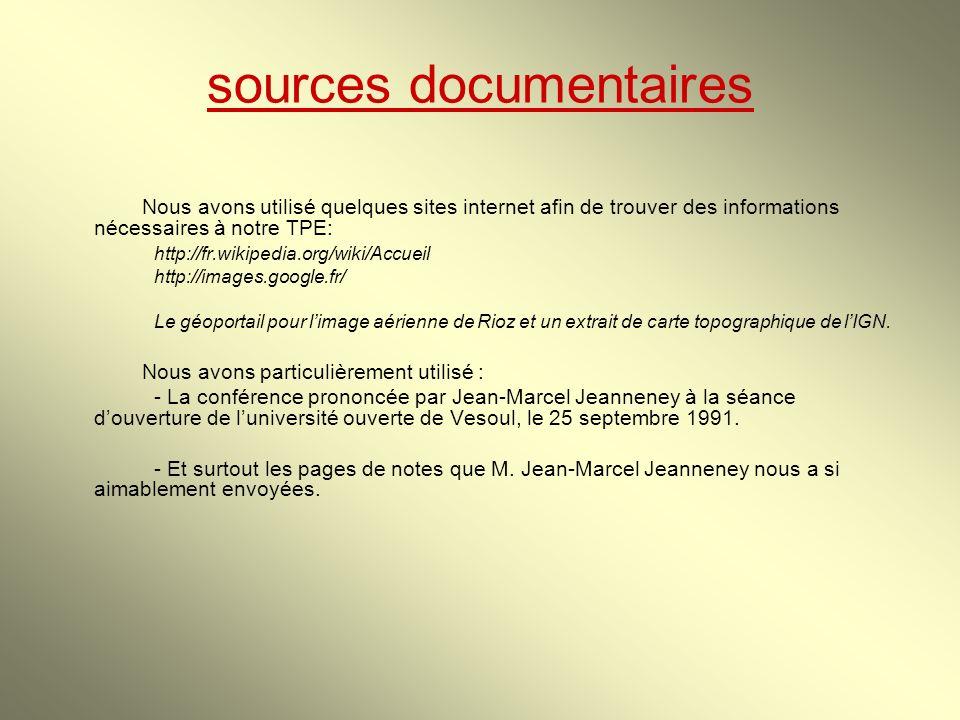 sources documentaires Nous avons utilisé quelques sites internet afin de trouver des informations nécessaires à notre TPE: http://fr.wikipedia.org/wiki/Accueil http://images.google.fr/ Le géoportail pour limage aérienne de Rioz et un extrait de carte topographique de lIGN.