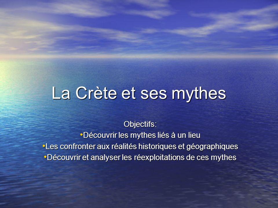La Crète et ses mythes Objectifs: Découvrir les mythes liés à un lieu Découvrir les mythes liés à un lieu Les confronter aux réalités historiques et géographiques Les confronter aux réalités historiques et géographiques Découvrir et analyser les réexploitations de ces mythes Découvrir et analyser les réexploitations de ces mythes