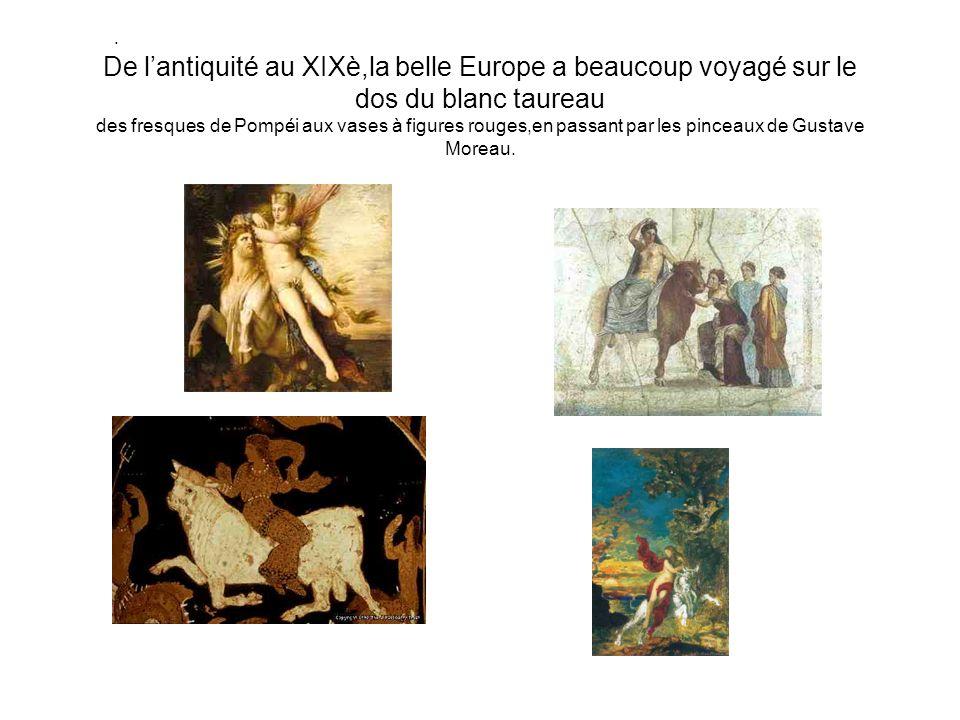 . De lantiquité au XIXè,la belle Europe a beaucoup voyagé sur le dos du blanc taureau des fresques de Pompéi aux vases à figures rouges,en passant par les pinceaux de Gustave Moreau.