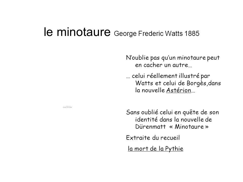 le minotaure George Frederic Watts 1885 Noublie pas quun minotaure peut en cacher un autre… … celui réellement illustré par Watts et celui de Borgès,dans la nouvelle Astérion… Sans oublié celui en quête de son identité dans la nouvelle de Dürenmatt « Minotaure » Extraite du recueil la mort de la Pythie