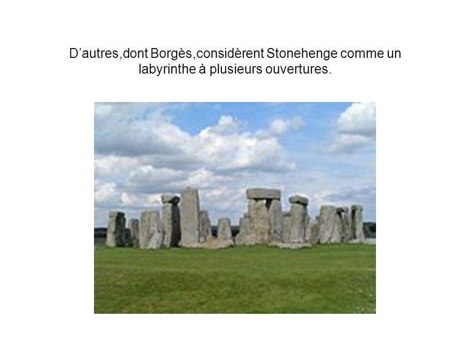 Dautres,dont Borgès,considèrent Stonehenge comme un labyrinthe à plusieurs ouvertures.