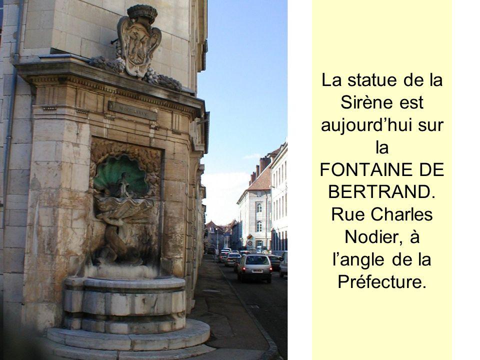 La statue de la Sirène est aujourdhui sur la FONTAINE DE BERTRAND. Rue Charles Nodier, à langle de la Préfecture.