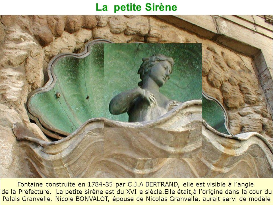 La petite Sirène Fontaine construite en 1784-85 par C.J.A BERTRAND, elle est visible à langle de la Préfecture. La petite sirène est du XVI e siècle.E
