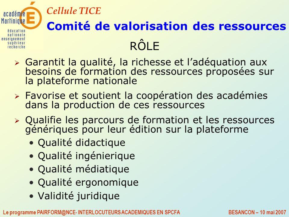 Cellule TICE Le programme PAIRFORM@NCE- INTERLOCUTEURS ACADEMIQUES EN SPCFA BESANCON – 10 mai 2007 Comité de valorisation des ressources RÔLE Garantit