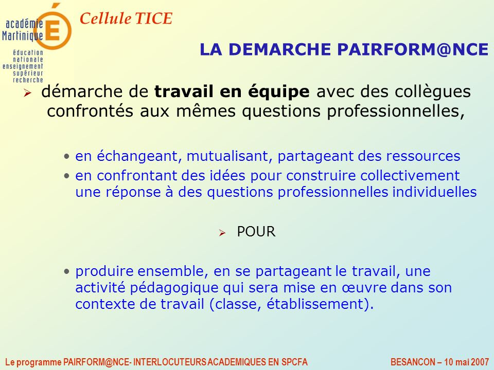 Cellule TICE Le programme PAIRFORM@NCE- INTERLOCUTEURS ACADEMIQUES EN SPCFA BESANCON – 10 mai 2007 LA DEMARCHE PAIRFORM@NCE démarche de travail en équ