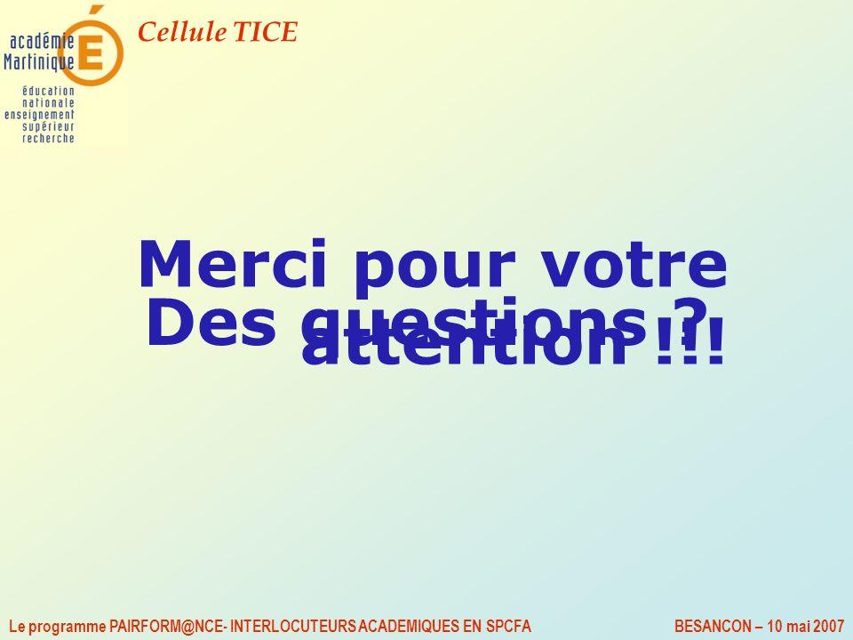 Cellule TICE Le programme PAIRFORM@NCE- INTERLOCUTEURS ACADEMIQUES EN SPCFA BESANCON – 10 mai 2007 Merci pour votre attention !!! Des questions ?