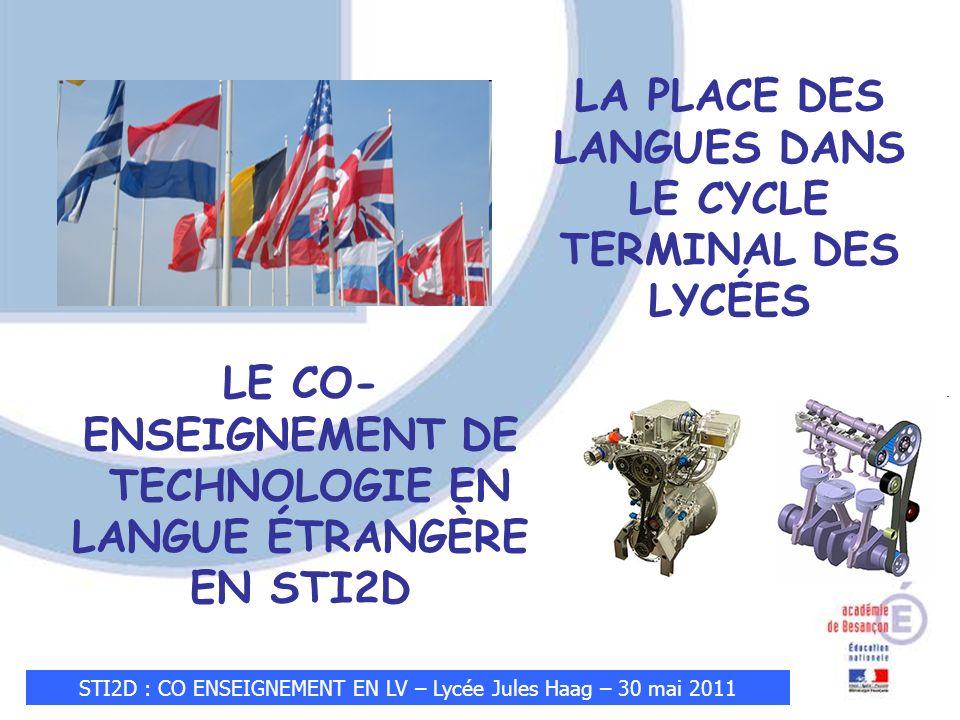 STI2D : CO ENSEIGNEMENT EN LV – Lycée Jules Haag – 30 mai 2011 LE CO- ENSEIGNEMENT DE TECHNOLOGIE EN LANGUE ÉTRANGÈRE EN STI2D LA PLACE DES LANGUES DANS LE CYCLE TERMINAL DES LYCÉES