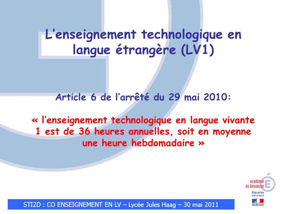 STI2D : CO ENSEIGNEMENT EN LV – Lycée Jules Haag – 30 mai 2011 Lenseignement technologique en langue étrangère (LV1) Article 6 de larrêté du 29 mai 2010: « lenseignement technologique en langue vivante 1 est de 36 heures annuelles, soit en moyenne une heure hebdomadaire »