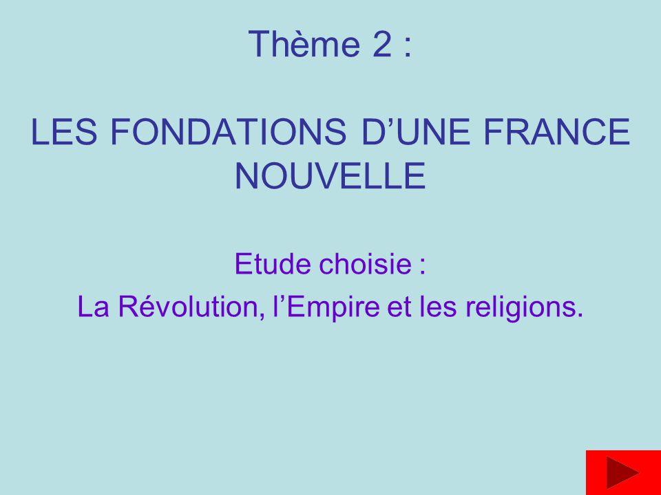 Thème 2 : LES FONDATIONS DUNE FRANCE NOUVELLE Etude choisie : La Révolution, lEmpire et les religions.