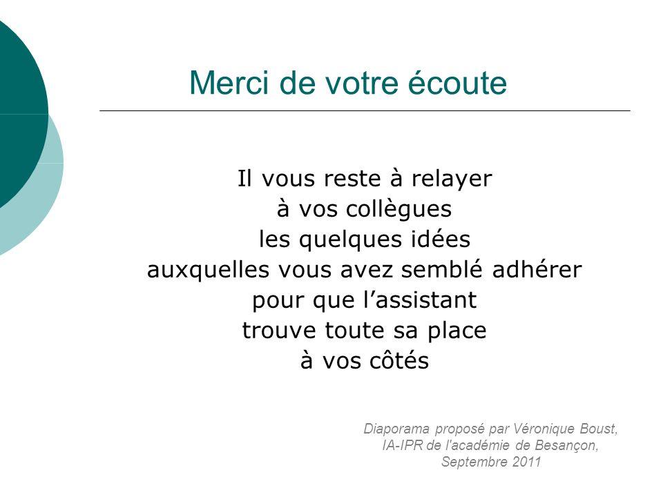 Merci de votre écoute Il vous reste à relayer à vos collègues les quelques idées auxquelles vous avez semblé adhérer pour que lassistant trouve toute sa place à vos côtés Diaporama proposé par Véronique Boust, IA-IPR de l académie de Besançon, Septembre 2011