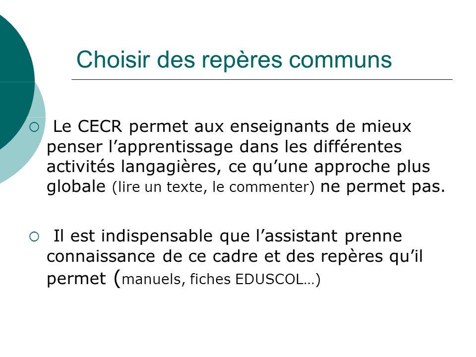 Choisir des repères communs Le CECR permet aux enseignants de mieux penser lapprentissage dans les différentes activités langagières, ce quune approche plus globale (lire un texte, le commenter) ne permet pas.