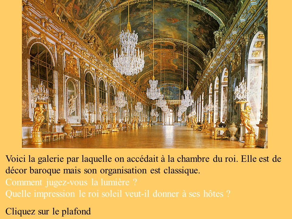 Voici la galerie par laquelle on accédait à la chambre du roi. Elle est de décor baroque mais son organisation est classique. Comment jugez-vous la lu
