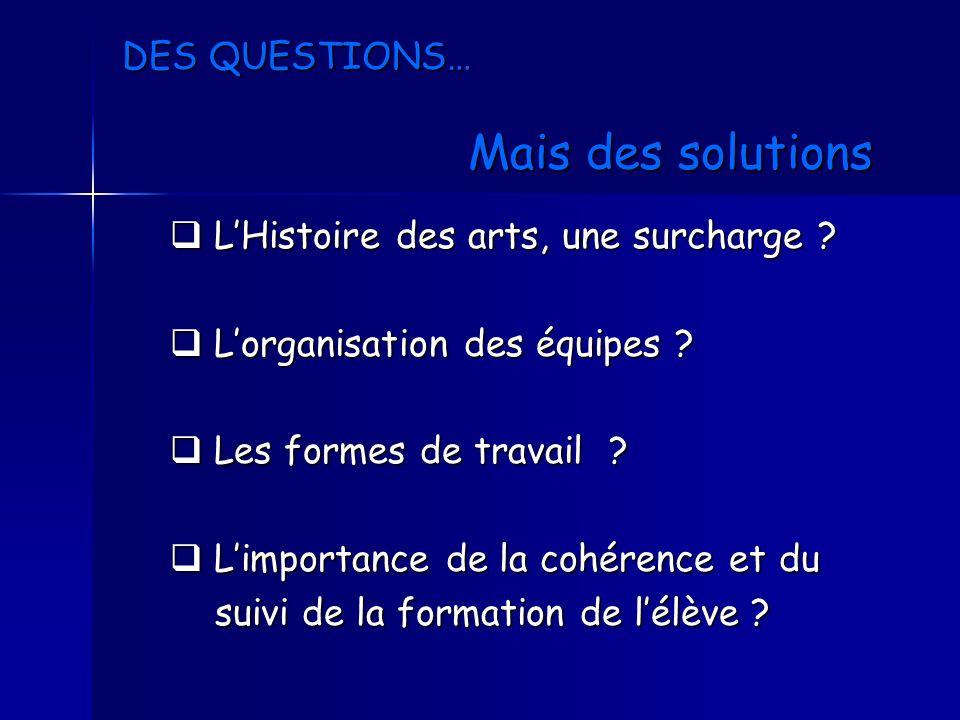 DES QUESTIONS… Mais des solutions LHistoire des arts, une surcharge ? LHistoire des arts, une surcharge ? Lorganisation des équipes ? Lorganisation de