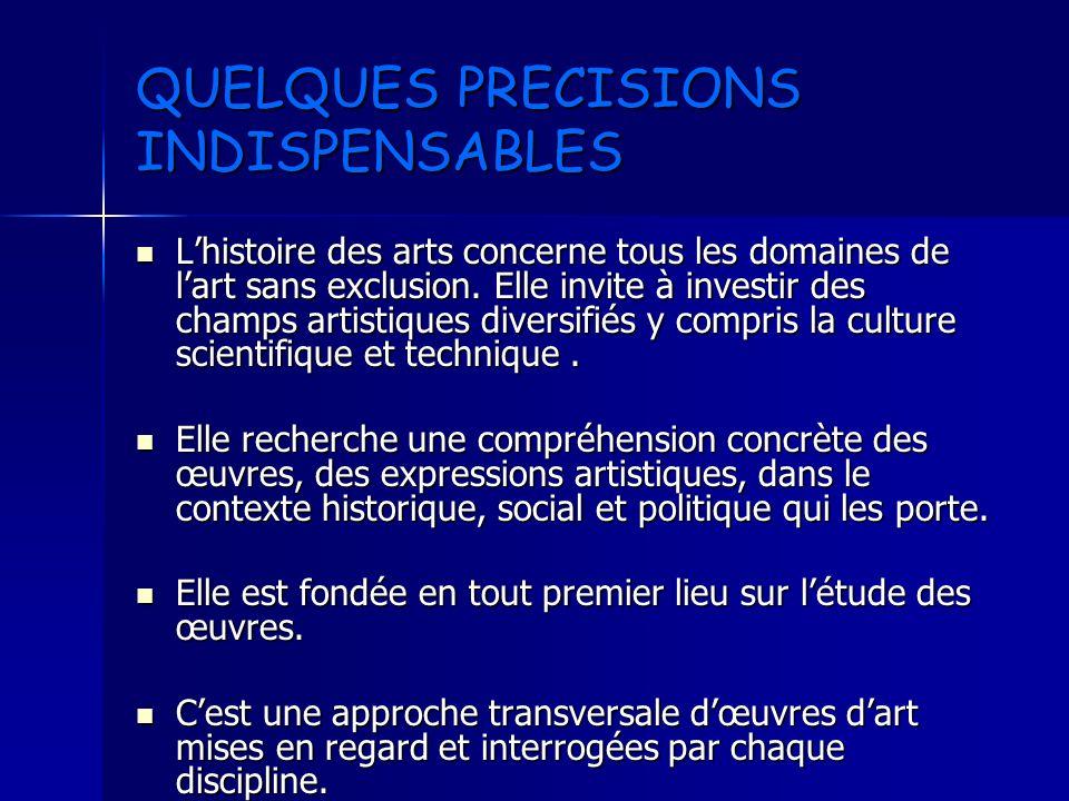 QUELQUES PRECISIONS INDISPENSABLES Lhistoire des arts concerne tous les domaines de lart sans exclusion. Elle invite à investir des champs artistiques