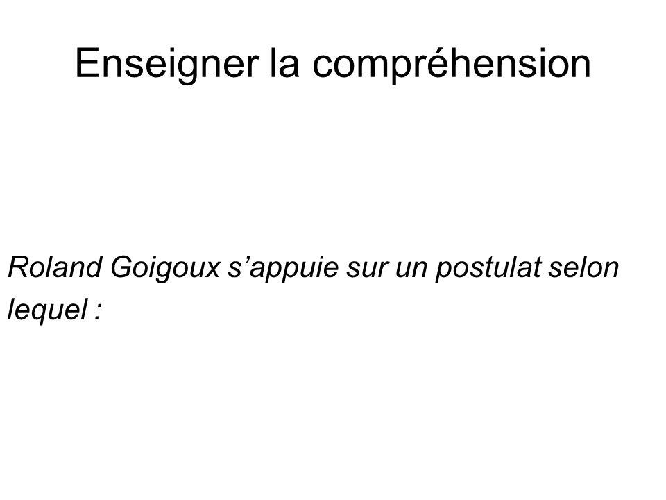 Enseigner la compréhension Roland Goigoux sappuie sur un postulat selon lequel :
