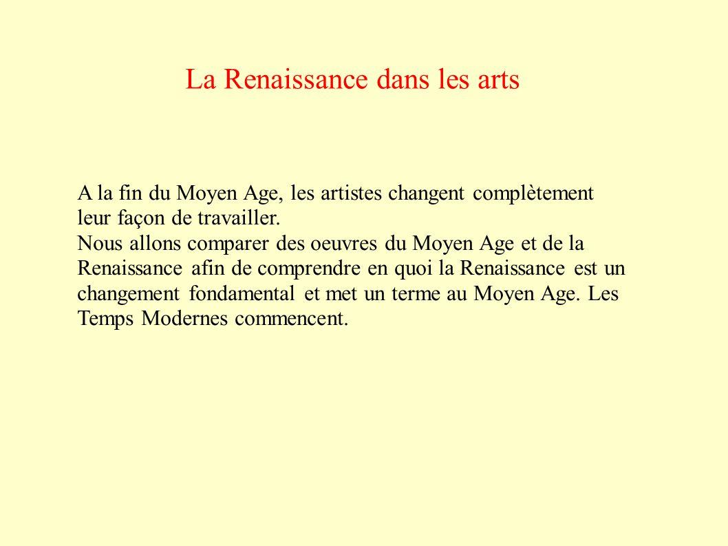 La Renaissance dans les arts A la fin du Moyen Age, les artistes changent complètement leur façon de travailler.