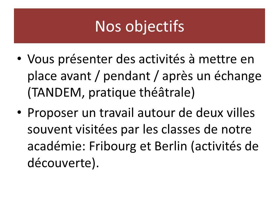Nos objectifs Vous présenter des activités à mettre en place avant / pendant / après un échange (TANDEM, pratique théâtrale) Proposer un travail autour de deux villes souvent visitées par les classes de notre académie: Fribourg et Berlin (activités de découverte).
