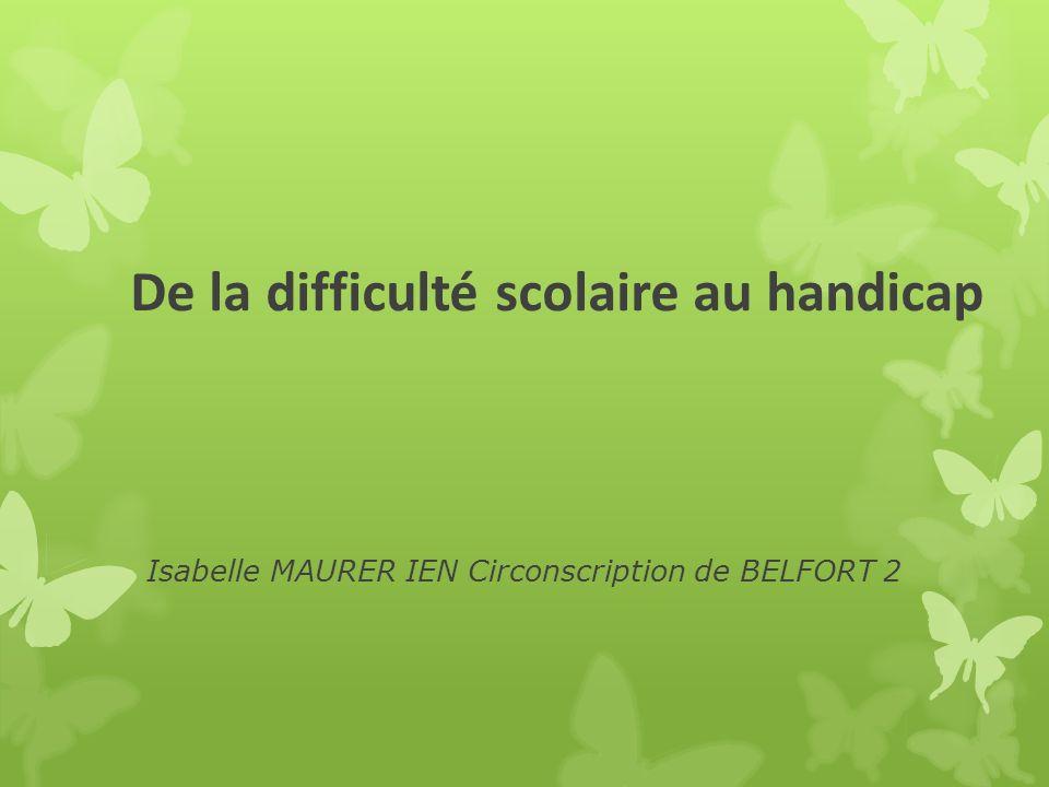 De la difficulté scolaire au handicap Isabelle MAURER IEN Circonscription de BELFORT 2