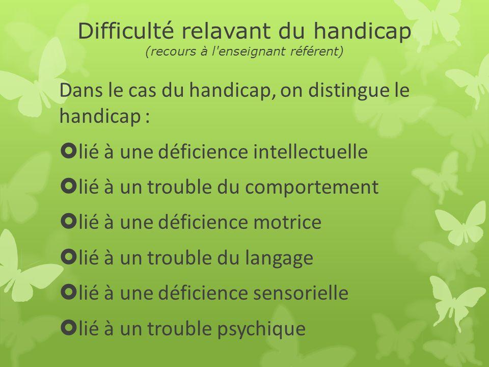 Difficulté relavant du handicap (recours à l'enseignant référent) Dans le cas du handicap, on distingue le handicap : lié à une déficience intellectue