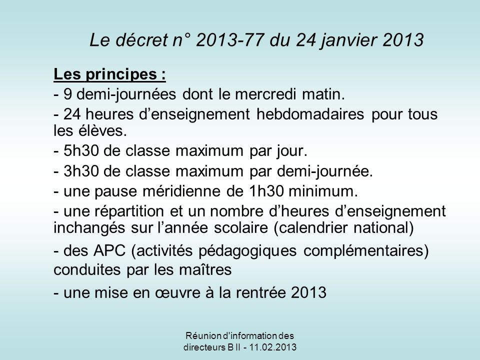 Réunion d information des directeurs B II - 11.02.2013 Le décret n° 2013-77 du 24 janvier 2013 Les principes : - 9 demi-journées dont le mercredi matin.