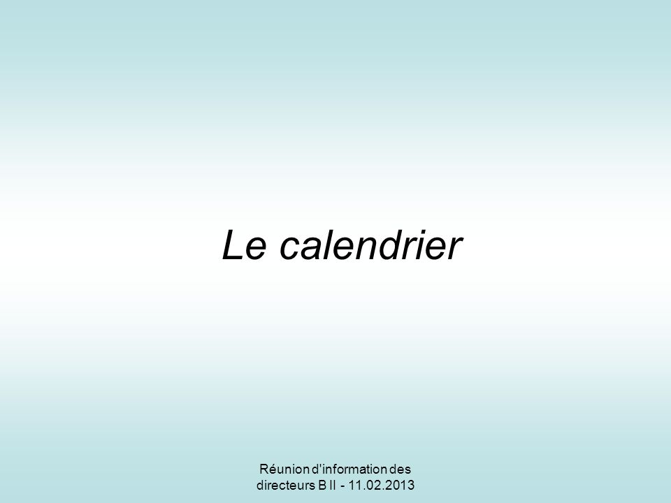 Réunion d information des directeurs B II - 11.02.2013 Le calendrier
