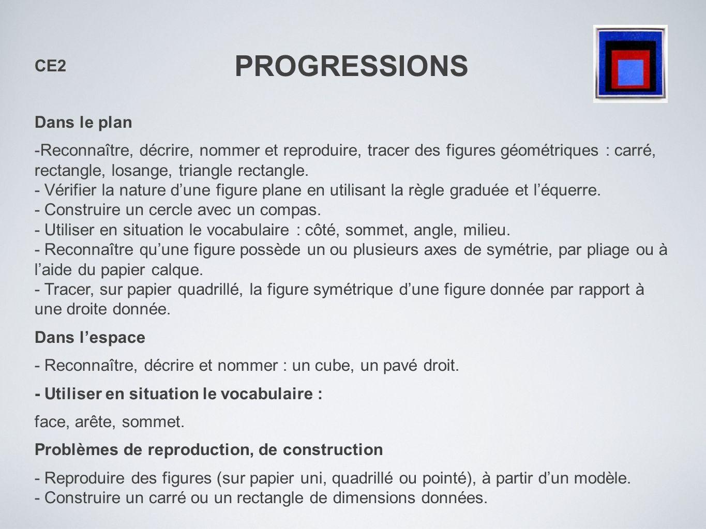 PROGRESSIONS CE2 Dans le plan -Reconnaître, décrire, nommer et reproduire, tracer des figures géométriques : carré, rectangle, losange, triangle recta
