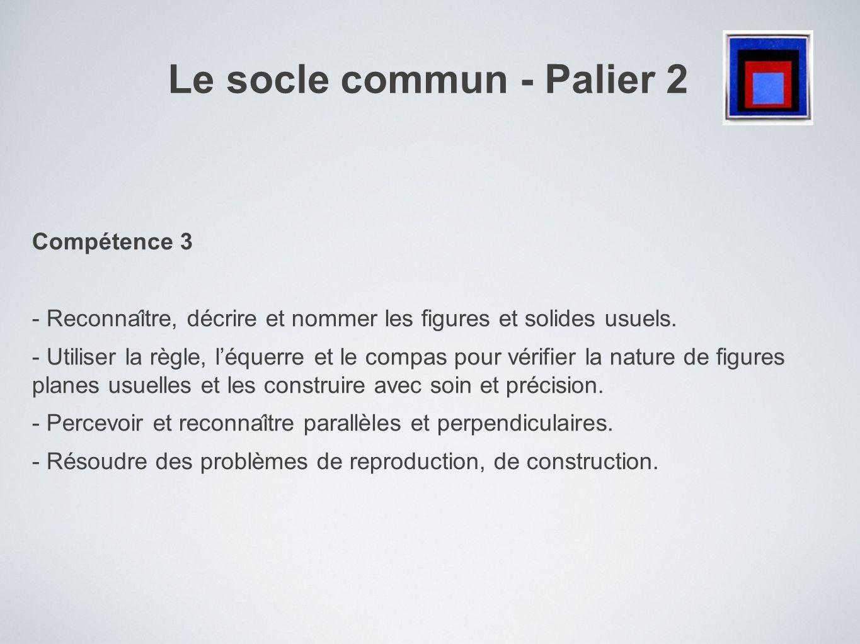 Le socle commun - Palier 2 Compétence 3 - Reconnai ̂ tre, décrire et nommer les figures et solides usuels. - Utiliser la règle, léquerre et le comp